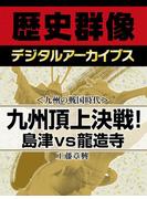 <九州の戦国時代>九州頂上決戦! 島津vs龍造寺(歴史群像デジタルアーカイブス)