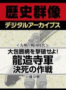 <九州の戦国時代>大包囲網を撃破せよ! 龍造寺軍決死の作戦(歴史群像デジタルアーカイブス)