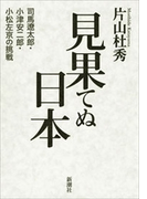 見果てぬ日本―司馬遼太郎・小津安二郎・小松左京の挑戦―