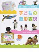 子どもの造形表現 ワークシートで学ぶ