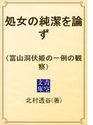 処女の純潔を論ず (富山洞伏姫の一例の観察)(青空文庫)