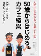 50歳からはじめるカフェ経営 人生はこれからもっと楽しくなる 失敗しないための開業ノウハウBOOK