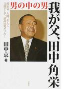 我が父、田中角栄 男の中の男 政治家、人間、そして父親として、最高の男だった!