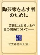 陶芸家を志す者のために ――芸術における人と作品の関係について――(青空文庫)