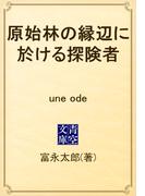 原始林の縁辺に於ける探険者 une ode(青空文庫)