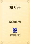 槍ガ岳 (北鎌尾根)(青空文庫)