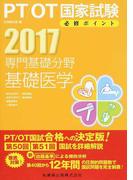 PT/OT国家試験必修ポイント専門基礎分野基礎医学 解剖生理学Ⅰ(植物機能)・解剖生理学Ⅱ(動物機能)・運動機能学・人間発達学 2017