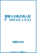 寝取られ軋む肉人形 下 (XOコミックス)