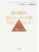 藤田嗣治 妻とみへの手紙1913−1916 上 大戦前のパリより