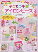 子どもの手芸アイロンビーズ (ひとりでできる!For Kids!!)