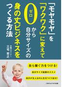【オンデマンドブック】「モヤモヤ」を「ワクワク」に変えて、ゼロから自分サイズの身の丈ビジネスをつくる方法