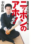 ニッポンのアホ!を叱る~テレビ、新聞が垂れ流す「ニュースの嘘」を見抜け~