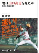 君は山口高志を見たか 伝説の剛速球投手(講談社+α文庫)