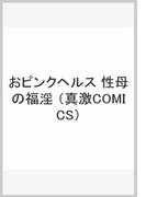 おピンクヘルス 性母の福淫 (真激COMICS)
