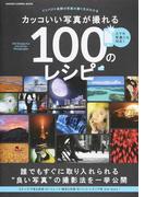 カッコいい写真が撮れる100のレシピ インパクト抜群の写真の撮り方がわかる スマホ写真にも対応!