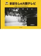 まぼろしの大阪テレビ 1000日の空中博覧会 全番組表集成