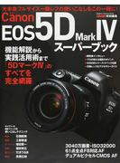 Canon EOS 5D Mark Ⅳスーパーブック 機能解説から実践活用術まで「5DマークⅣ」のすべてを完全網羅 大本命フルサイズ一眼レフの使いこなしをこの一冊に!