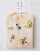 羊毛フェルトの花ブローチ 四季折々の愛らしい花40作品