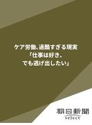 ケア労働、過酷すぎる現実 「仕事は好き、でも逃げ出したい」(朝日新聞デジタルSELECT)
