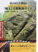 金山巨石群の「縄文」太陽観測ガイド 日本初!古代太陽暦の証を発見 巨石に刻まれた痕跡が物語る縄文時代の英知とロマンと謎!