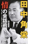 田中角栄「情」の会話術 相手を熱くし、人を動かす言葉の極意