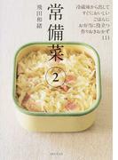 常備菜 2 冷蔵庫から出してすぐにおいしい、ごはんに、お弁当に役立つ、作りおきおかず111