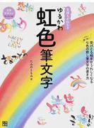 気持ちが伝わるゆるかわ虹色筆文字 ハガキに贈り物に 受けとる相手がうれしくなる七色の癒し筆文字の書き方