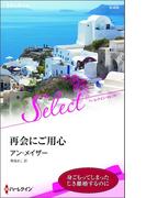 再会にご用心【ハーレクイン・セレクト版】(ハーレクイン・セレクト)