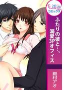 【全巻セット】ふたりの彼と…、溺愛3Pオフィス(TL濡恋コミックス)