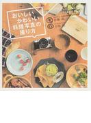 おいしいかわいい料理写真の撮り方 手持ちのカメラとスマホで撮れるフードスタイリングと撮影の本
