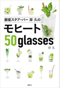 銀座スタア・バー 岸 久のモヒート50glasses(講談社のお料理BOOK)