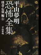 平山夢明恐怖全集 怪奇心霊編5 (竹書房文庫)(竹書房文庫)