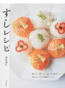 すしレシピ 巻いて、押して、包んで、混ぜて。おいしい工夫の絶品レシピ
