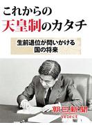 これからの天皇制のカタチ 生前退位が問いかける国の将来(朝日新聞デジタルSELECT)