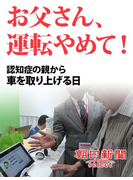お父さん、運転やめて! 認知症の親から車を取り上げる日(朝日新聞デジタルSELECT)