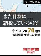 まだ日本に納税しているの? ケイマンに74兆円 富裕層資産隠しの実態(朝日新聞デジタルSELECT)