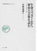 小林道憲〈生命の哲学〉コレクション 3 生命パラダイムから歴史と芸術を読む