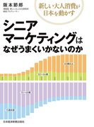 シニアマーケティングはなぜうまくいかないのか--新しい大人消費が日本を動かす