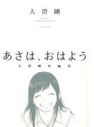 あさは、おはよう 大澄剛短編集 (コミック YKコミックス)(YKコミックス)