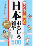子どもと楽しむ日本おもしろ雑学500 子どもの目が輝く心をわし摑む