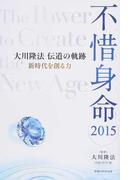 不惜身命 大川隆法伝道の軌跡 2015 新時代を創る力