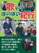 歌テツほのぼの紀行 汽車・電車の名曲100選