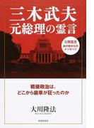 三木武夫元総理の霊言 戦後政治は、どこから歯車が狂ったのか 公開霊言あの世からのメッセージ