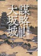 謀略!大坂城 なぜ、難攻不落の巨城が敗れたのか