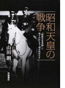 昭和天皇の戦争 「昭和天皇実録」に残されたこと・消されたこと