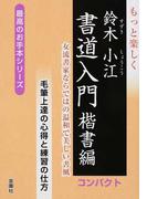 もっと楽しく鈴木小江書道入門 女流書家ならではの温和で美しい書風 コンパクト 楷書編 毛筆上達の心得と練習の仕方