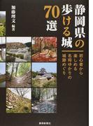 静岡県の歩ける城70選 初心者から楽しめる名将ゆかりの城跡めぐり
