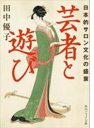 芸者と遊び 日本的サロン文化の盛衰(角川ソフィア文庫)
