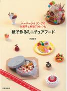 紙で作るミニチュアフード ペーパークイリングのお菓子と料理70レシピ