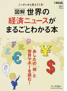 図解世界の経済ニュースがまるごとわかる本 あしたの「得」と世界マネーを読む! ニッポンから見えてくる!